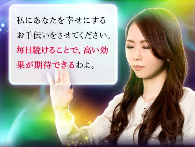 私にあなたを幸せにするお手伝いをさせてください。毎日続けることで、高い効果が期待できるわよ。